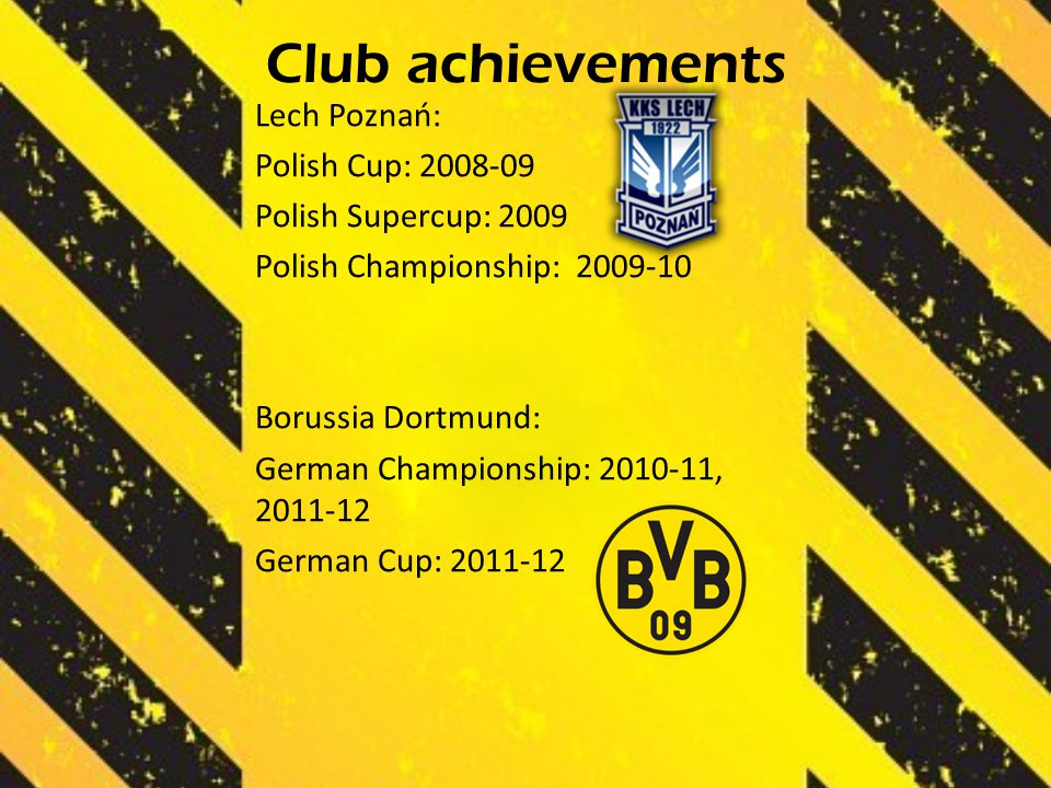 Club achievements Lech Poznań: Polish Cup: 2008-09 Polish Supercup: 2009 Polish Championship: 2009-10 Borussia Dortmund: German Championship: 2010-11, 2011-12 German Cup: 2011-12