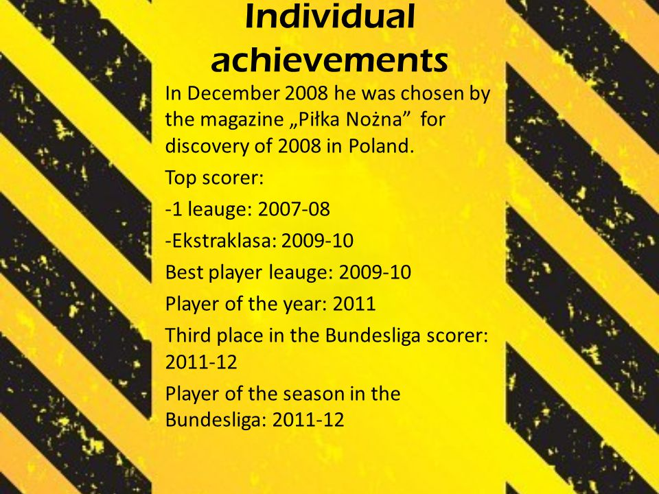"Individual achievements In December 2008 he was chosen by the magazine ""Piłka Nożna"" for discovery of 2008 in Poland. Top scorer: -1 leauge: 2007-08 -"