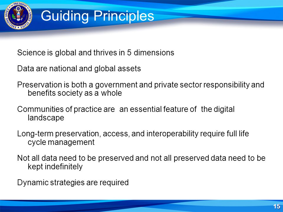 15 Guiding Principles Science is global and thrives in 5 dimensions Data are national and global assets Preservation is both a government and private sector responsibility and benefits society as a whole Communities of practice are an essential feature of the digital landscape Long-term preservation, access, and interoperability require full life cycle management Not all data need to be preserved and not all preserved data need to be kept indefinitely Dynamic strategies are required