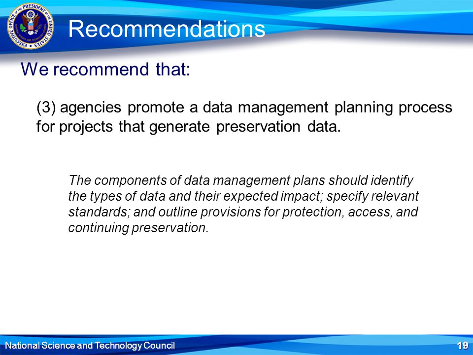 19 National Science and Technology Council 19 Recommendations (3) agencies promote a data management planning process for projects that generate preservation data.