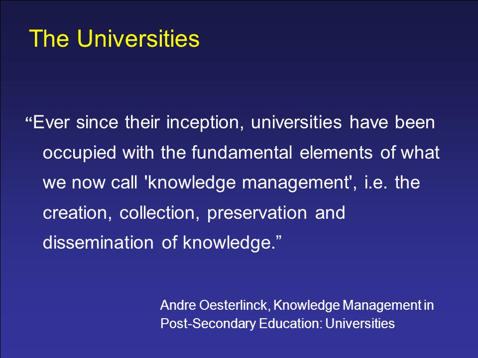 The Universities Ever since their inception, universities have been occupied with the fundamental elements of what we now call knowledge management , i.e.