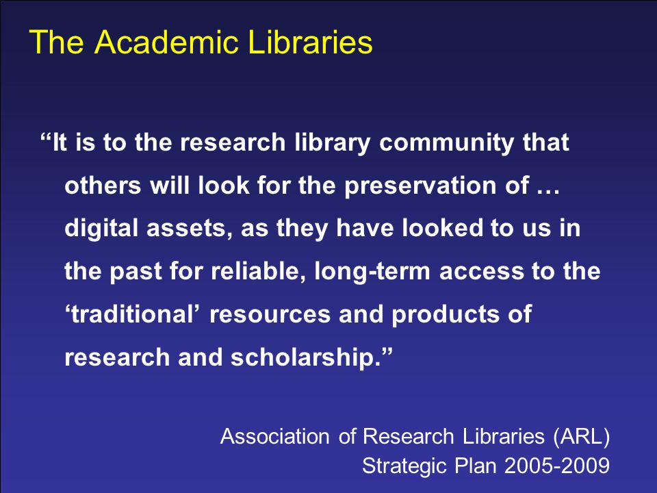 The Academic Libraries It is to the research library community that others will look for the preservation of … digital assets, as they have looked to us in the past for reliable, long-term access to the 'traditional' resources and products of research and scholarship. Association of Research Libraries (ARL) Strategic Plan 2005-2009