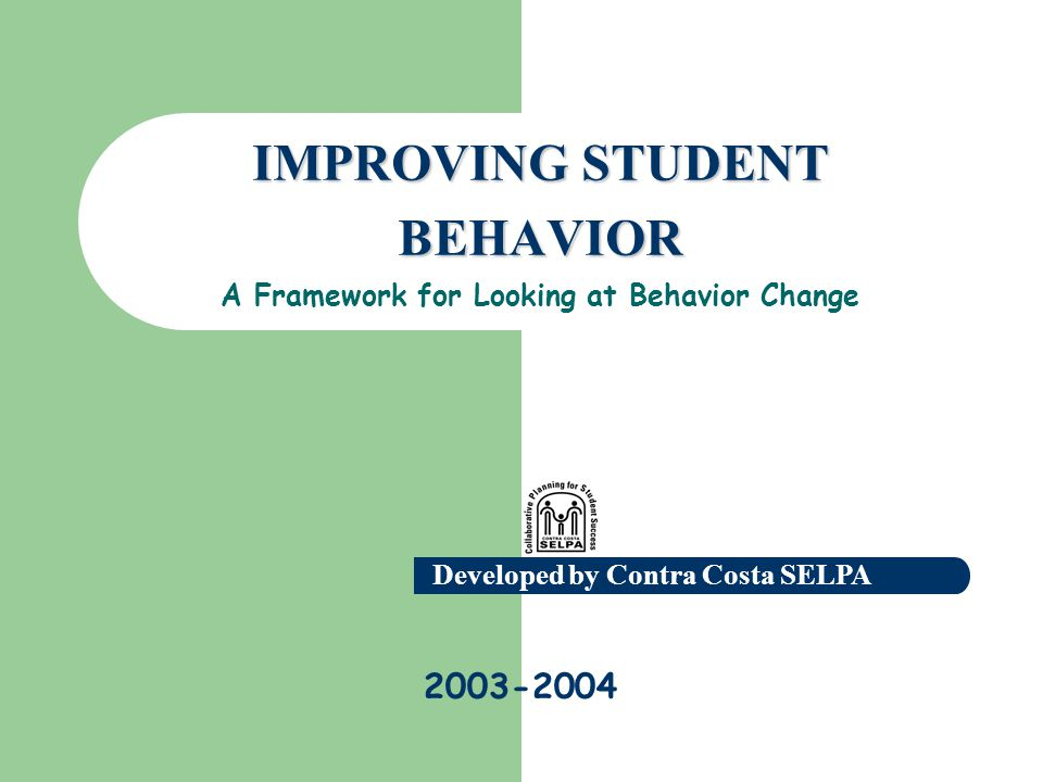 Developed by Contra Costa SELPA 2003-2004 IMPROVING STUDENT BEHAVIOR IMPROVING STUDENT BEHAVIOR A Framework for Looking at Behavior Change