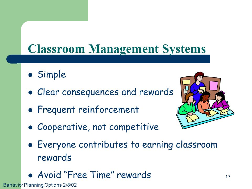 Behavior Planning Options 2/8/02 13 Classroom Management Systems Simple Clear consequences and rewards Frequent reinforcement Cooperative, not competitive Everyone contributes to earning classroom rewards Avoid Free Time rewards