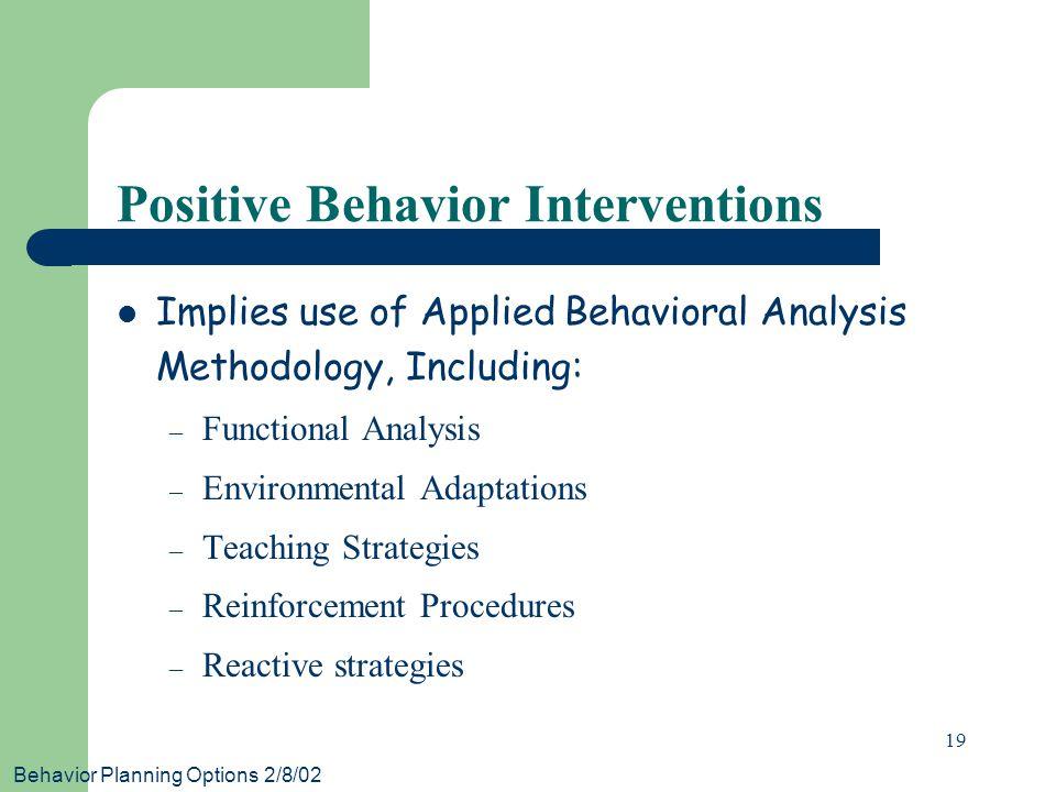 Behavior Planning Options 2/8/02 19 Positive Behavior Interventions Implies use of Applied Behavioral Analysis Methodology, Including: – Functional Analysis – Environmental Adaptations – Teaching Strategies – Reinforcement Procedures – Reactive strategies