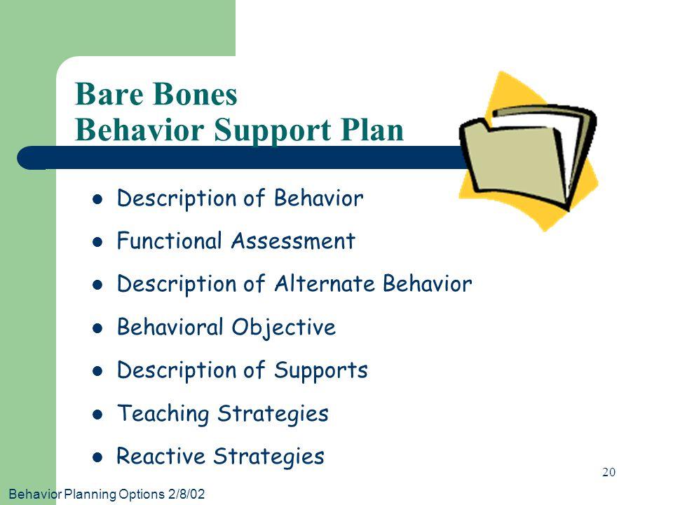 Behavior Planning Options 2/8/02 20 Bare Bones Behavior Support Plan Description of Behavior Functional Assessment Description of Alternate Behavior Behavioral Objective Description of Supports Teaching Strategies Reactive Strategies