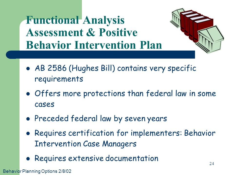 Behavior Planning Options 2/8/02 24 Functional Analysis Assessment & Positive Behavior Intervention Plan AB 2586 (Hughes Bill) contains very specific requirements Offers more protections than federal law in some cases Preceded federal law by seven years Requires certification for implementers: Behavior Intervention Case Managers Requires extensive documentation