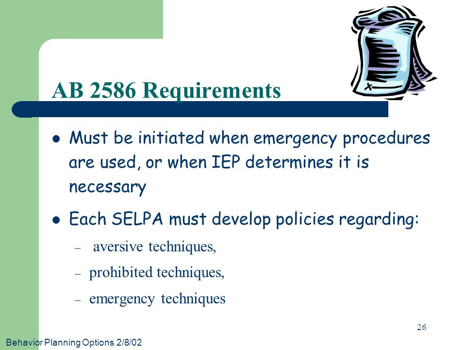 Behavior Planning Options 2/8/02 26 AB 2586 Requirements Must be initiated when emergency procedures are used, or when IEP determines it is necessary Each SELPA must develop policies regarding: – aversive techniques, – prohibited techniques, – emergency techniques