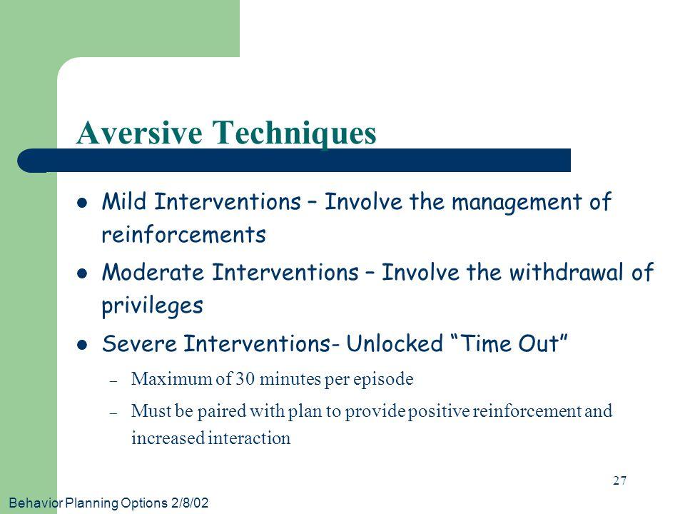 Behavior Planning Options 2/8/02 27 Aversive Techniques Mild Interventions – Involve the management of reinforcements Moderate Interventions – Involve
