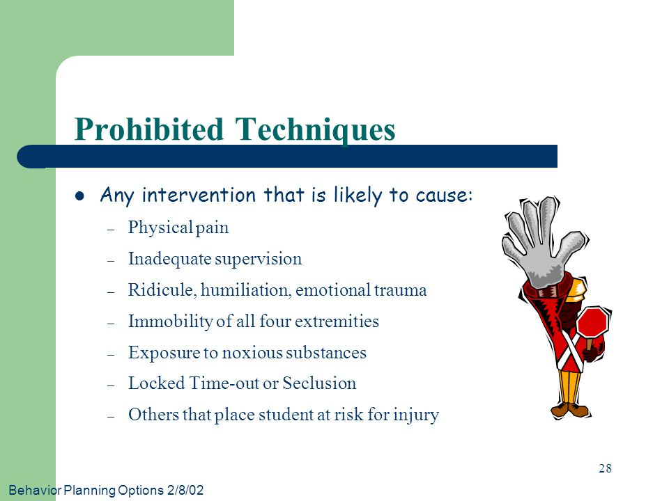 Behavior Planning Options 2/8/02 28 Prohibited Techniques Any intervention that is likely to cause: – Physical pain – Inadequate supervision – Ridicul