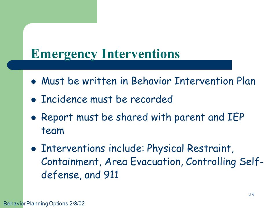 Behavior Planning Options 2/8/02 29 Emergency Interventions Must be written in Behavior Intervention Plan Incidence must be recorded Report must be shared with parent and IEP team Interventions include: Physical Restraint, Containment, Area Evacuation, Controlling Self- defense, and 911