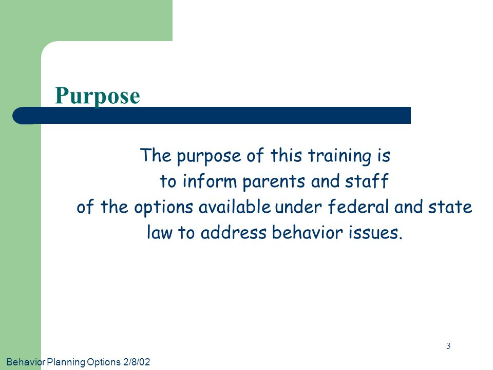 Behavior Planning Options 2/8/02 3 Purpose The purpose of this training is to inform parents and staff of the options available under federal and stat