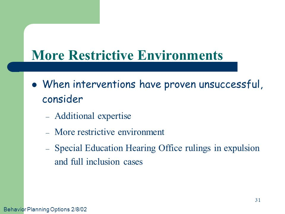 Behavior Planning Options 2/8/02 31 More Restrictive Environments When interventions have proven unsuccessful, consider – Additional expertise – More