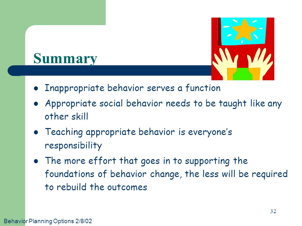 Behavior Planning Options 2/8/02 32 Summary Inappropriate behavior serves a function Appropriate social behavior needs to be taught like any other skill Teaching appropriate behavior is everyone's responsibility The more effort that goes in to supporting the foundations of behavior change, the less will be required to rebuild the outcomes