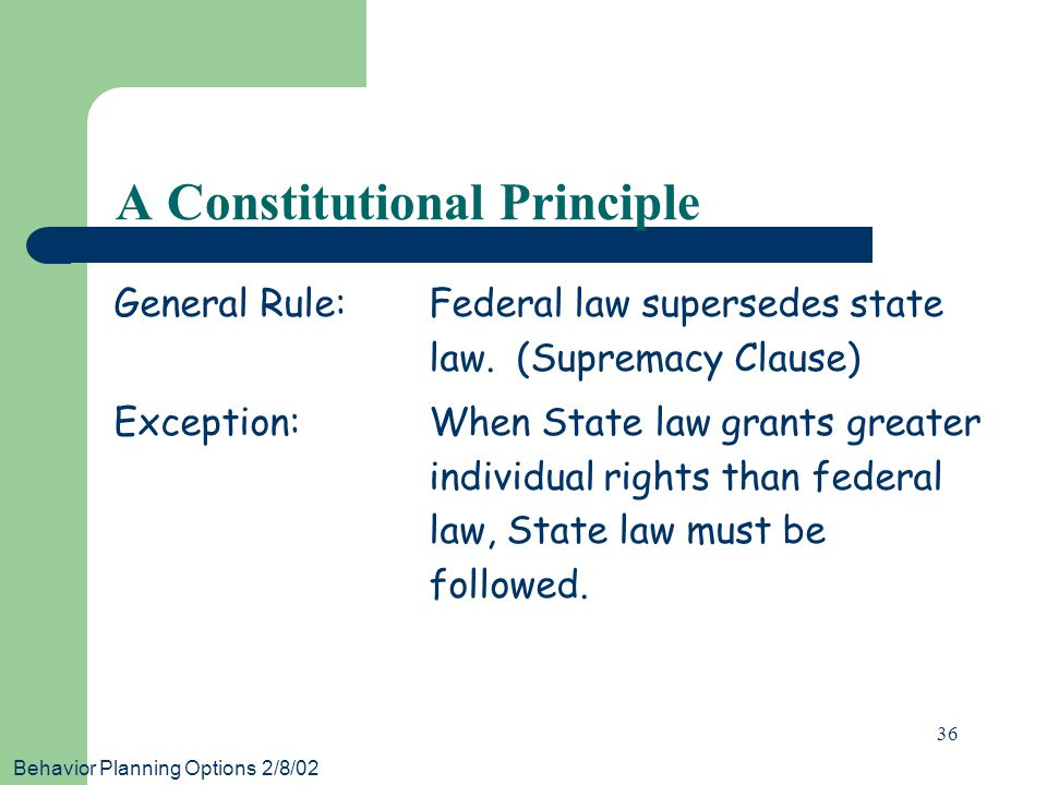 Behavior Planning Options 2/8/02 36 A Constitutional Principle General Rule:Federal law supersedes state law.