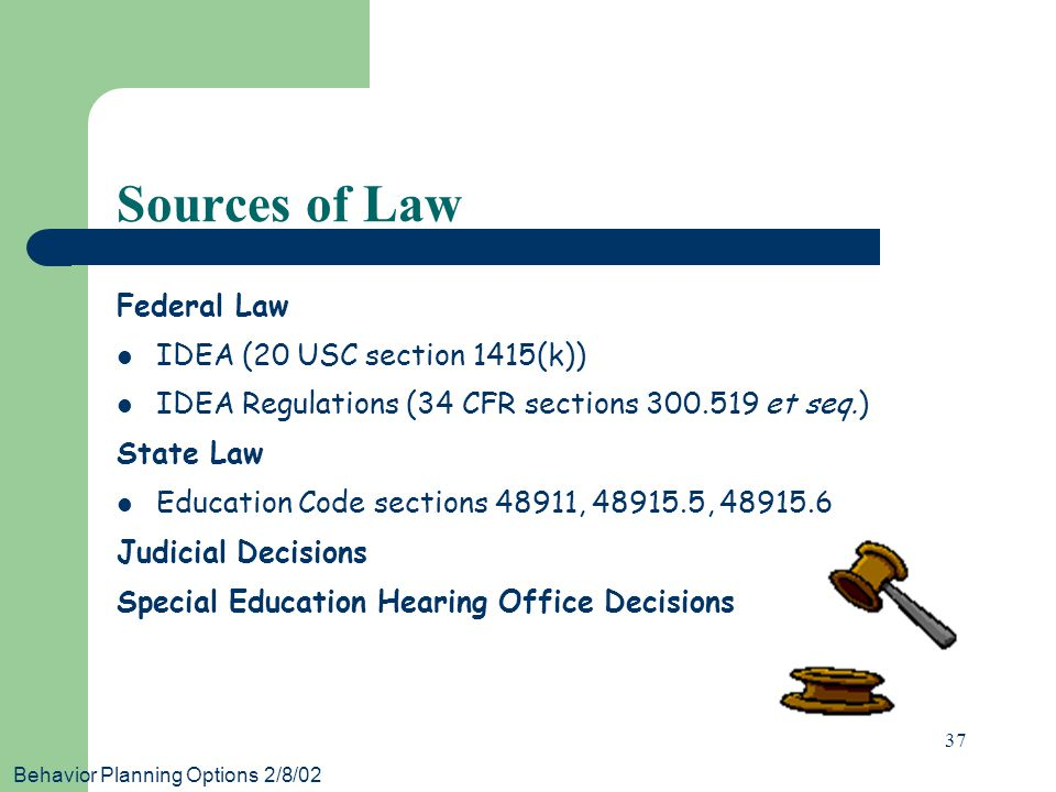 Behavior Planning Options 2/8/02 37 Sources of Law Federal Law IDEA (20 USC section 1415(k)) IDEA Regulations (34 CFR sections 300.519 et seq.) State