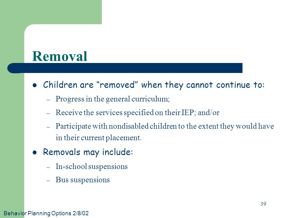 Behavior Planning Options 2/8/02 39 Removal Children are removed when they cannot continue to: – Progress in the general curriculum; – Receive the services specified on their IEP; and/or – Participate with nondisabled children to the extent they would have in their current placement.