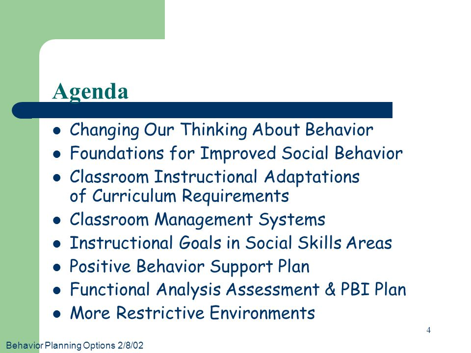 Behavior Planning Options 2/8/02 4 Agenda Changing Our Thinking About Behavior Foundations for Improved Social Behavior Classroom Instructional Adaptations of Curriculum Requirements Classroom Management Systems Instructional Goals in Social Skills Areas Positive Behavior Support Plan Functional Analysis Assessment & PBI Plan More Restrictive Environments