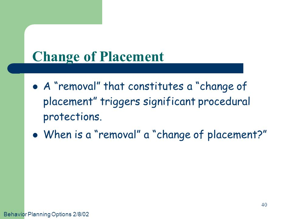 Behavior Planning Options 2/8/02 40 Change of Placement A removal that constitutes a change of placement triggers significant procedural protections.