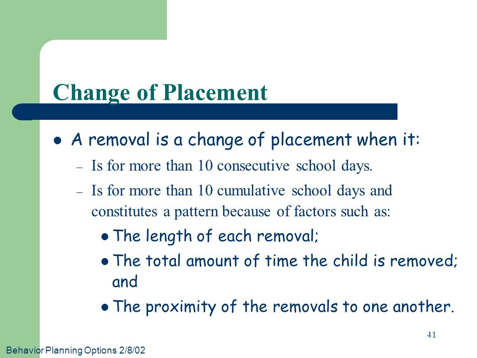 Behavior Planning Options 2/8/02 41 Change of Placement A removal is a change of placement when it: – Is for more than 10 consecutive school days.