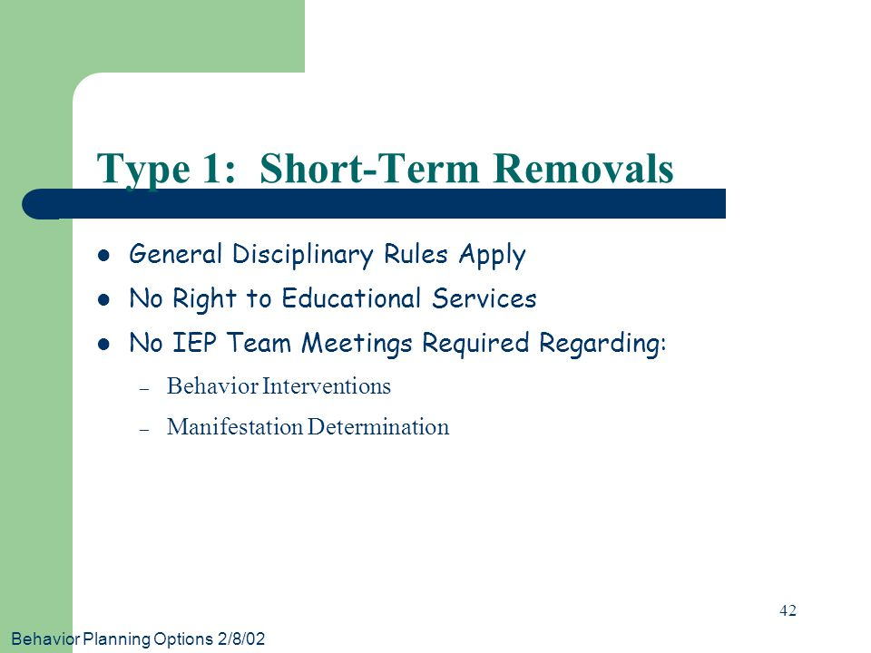 Behavior Planning Options 2/8/02 42 Type 1: Short-Term Removals General Disciplinary Rules Apply No Right to Educational Services No IEP Team Meetings