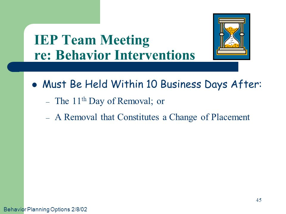 Behavior Planning Options 2/8/02 45 IEP Team Meeting re: Behavior Interventions Must Be Held Within 10 Business Days After: – The 11 th Day of Removal; or – A Removal that Constitutes a Change of Placement