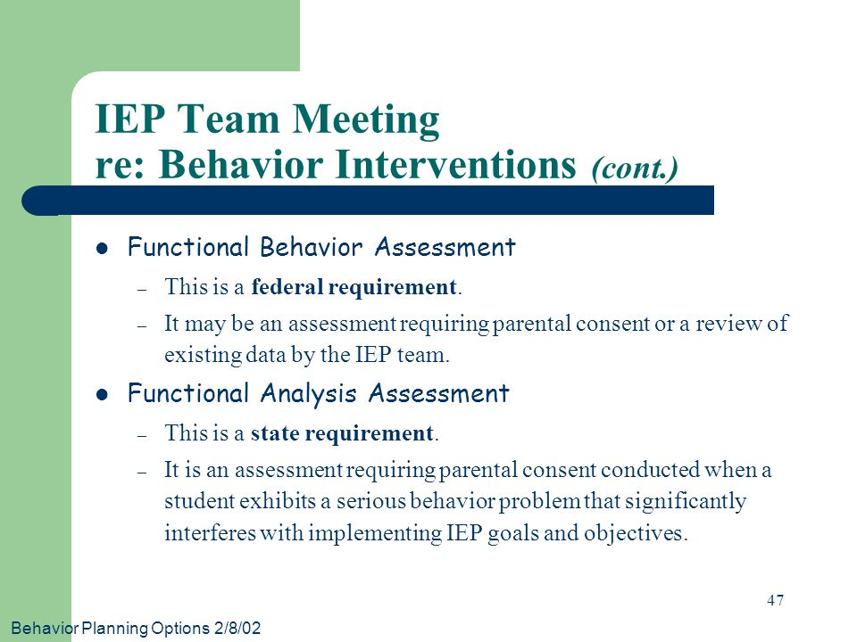 Behavior Planning Options 2/8/02 47 IEP Team Meeting re: Behavior Interventions (cont.) Functional Behavior Assessment – This is a federal requirement