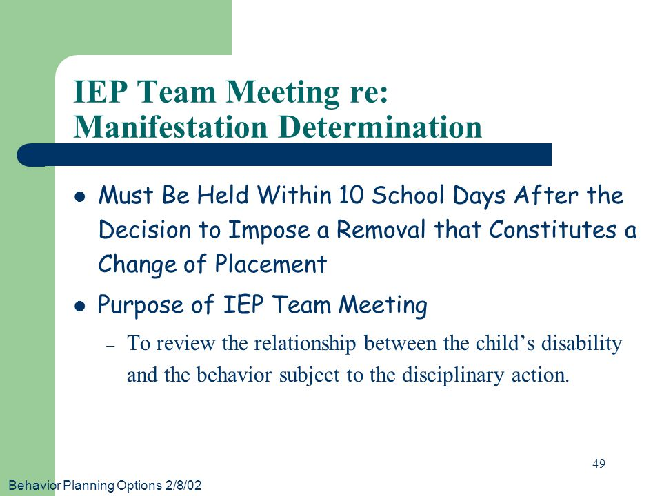 Behavior Planning Options 2/8/02 49 IEP Team Meeting re: Manifestation Determination Must Be Held Within 10 School Days After the Decision to Impose a Removal that Constitutes a Change of Placement Purpose of IEP Team Meeting – To review the relationship between the child's disability and the behavior subject to the disciplinary action.