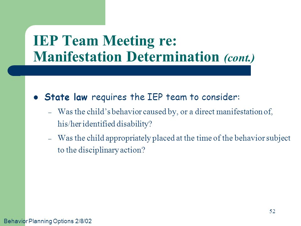 Behavior Planning Options 2/8/02 52 IEP Team Meeting re: Manifestation Determination (cont.) State law requires the IEP team to consider: – Was the ch