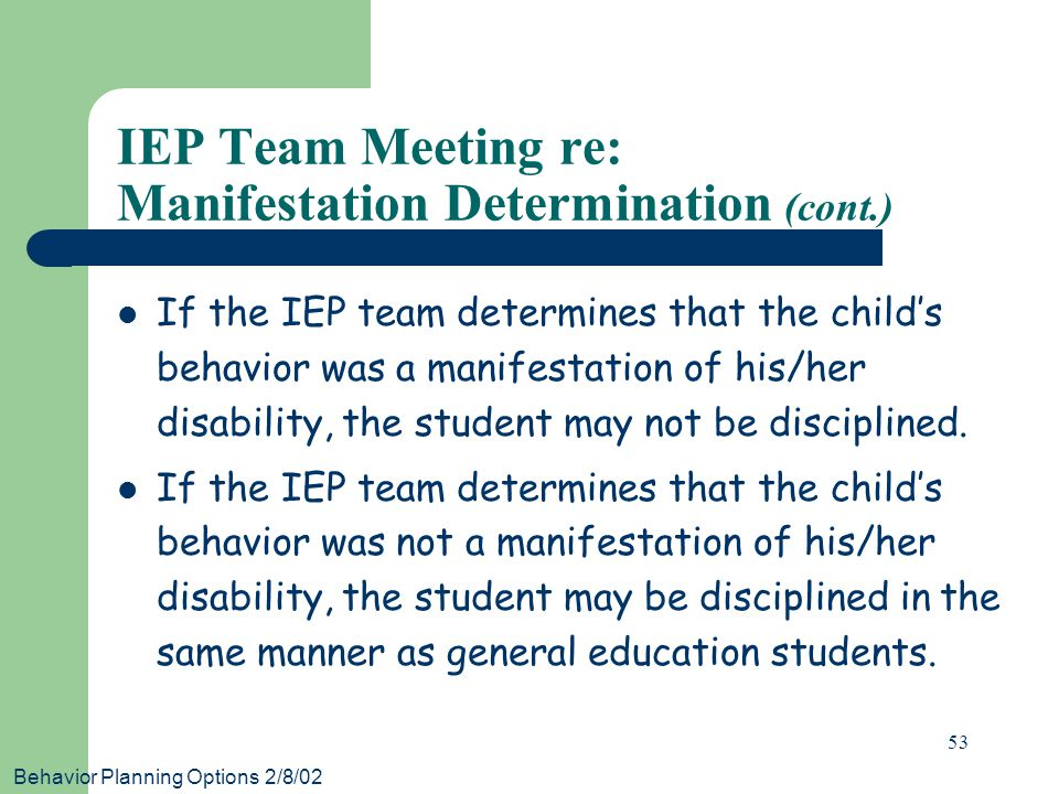Behavior Planning Options 2/8/02 53 IEP Team Meeting re: Manifestation Determination (cont.) If the IEP team determines that the child's behavior was a manifestation of his/her disability, the student may not be disciplined.