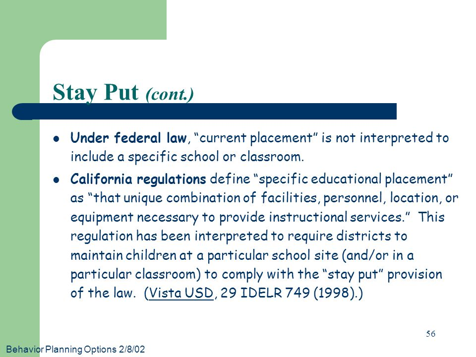 Behavior Planning Options 2/8/02 56 Stay Put (cont.) Under federal law, current placement is not interpreted to include a specific school or classroom.
