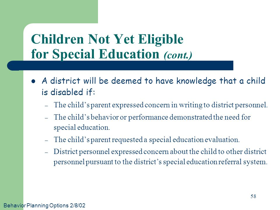 Behavior Planning Options 2/8/02 58 Children Not Yet Eligible for Special Education (cont.) A district will be deemed to have knowledge that a child is disabled if: – The child's parent expressed concern in writing to district personnel.
