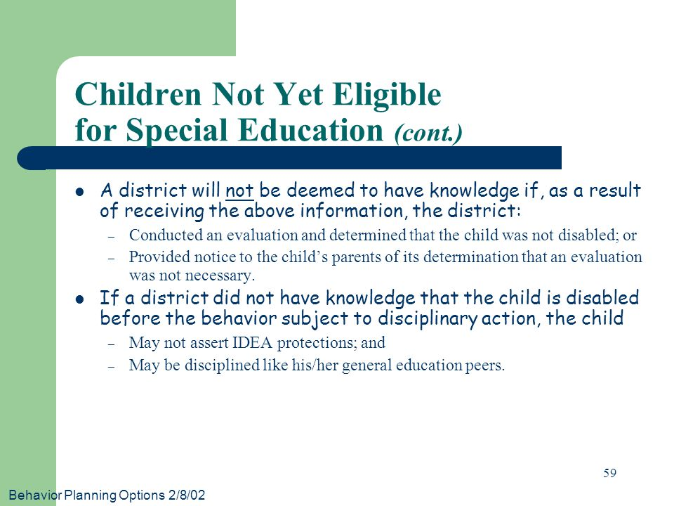 Behavior Planning Options 2/8/02 59 A district will not be deemed to have knowledge if, as a result of receiving the above information, the district: – Conducted an evaluation and determined that the child was not disabled; or – Provided notice to the child's parents of its determination that an evaluation was not necessary.