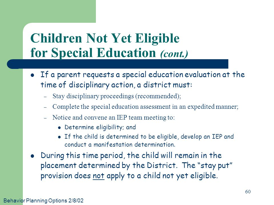 Behavior Planning Options 2/8/02 60 If a parent requests a special education evaluation at the time of disciplinary action, a district must: – Stay di
