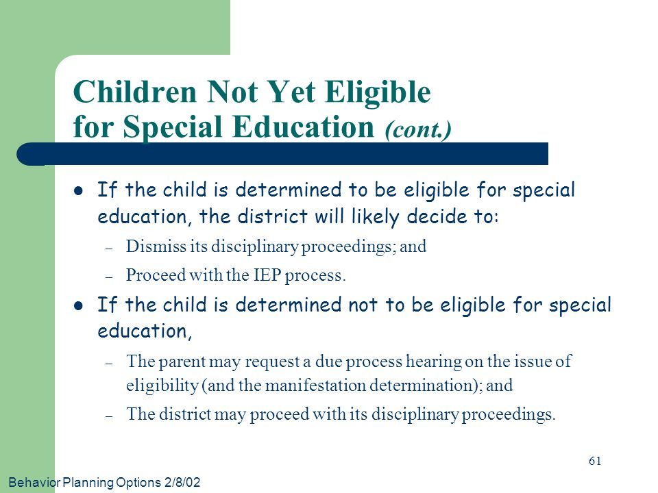 Behavior Planning Options 2/8/02 61 If the child is determined to be eligible for special education, the district will likely decide to: – Dismiss its disciplinary proceedings; and – Proceed with the IEP process.