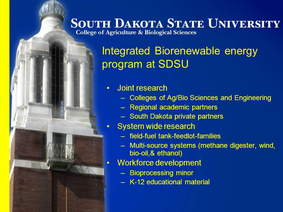 Joint research –Colleges of Ag/Bio Sciences and Engineering –Regional academic partners –South Dakota private partners System wide research –field-fuel tank-feedlot-families –Multi-source systems (methane digester, wind, bio-oil,& ethanol) Workforce development –Bioprocessing minor –K-12 educational material Integrated Biorenewable energy program at SDSU