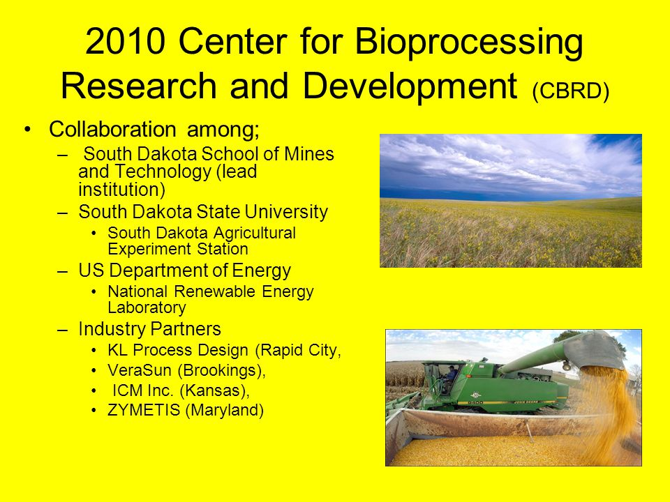 2010 Center for Bioprocessing Research and Development (CBRD) Collaboration among; – South Dakota School of Mines and Technology (lead institution) –South Dakota State University South Dakota Agricultural Experiment Station –US Department of Energy National Renewable Energy Laboratory –Industry Partners KL Process Design (Rapid City, VeraSun (Brookings), ICM Inc.