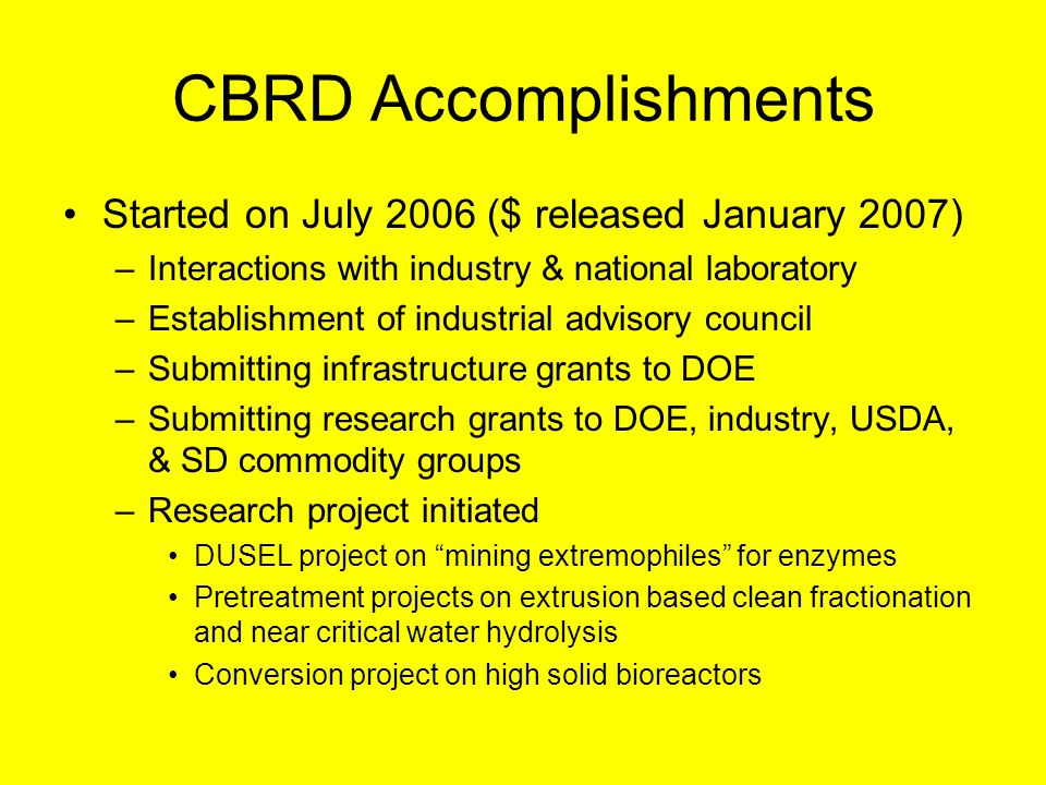 CBRD Accomplishments Started on July 2006 ($ released January 2007) –Interactions with industry & national laboratory –Establishment of industrial advisory council –Submitting infrastructure grants to DOE –Submitting research grants to DOE, industry, USDA, & SD commodity groups –Research project initiated DUSEL project on mining extremophiles for enzymes Pretreatment projects on extrusion based clean fractionation and near critical water hydrolysis Conversion project on high solid bioreactors