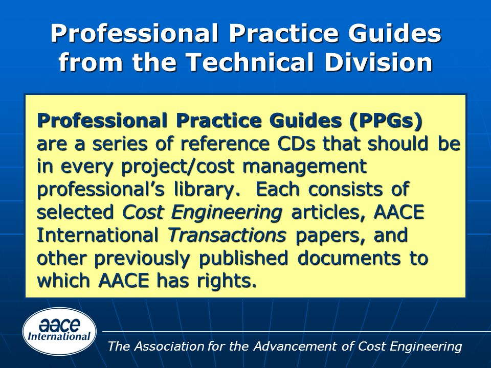 The Association for the Advancement of Cost Engineering Professional Practice Guides from the Technical Division Professional Practice Guides (PPGs) are a series of reference CDs that should be in every project/cost management professional's library.
