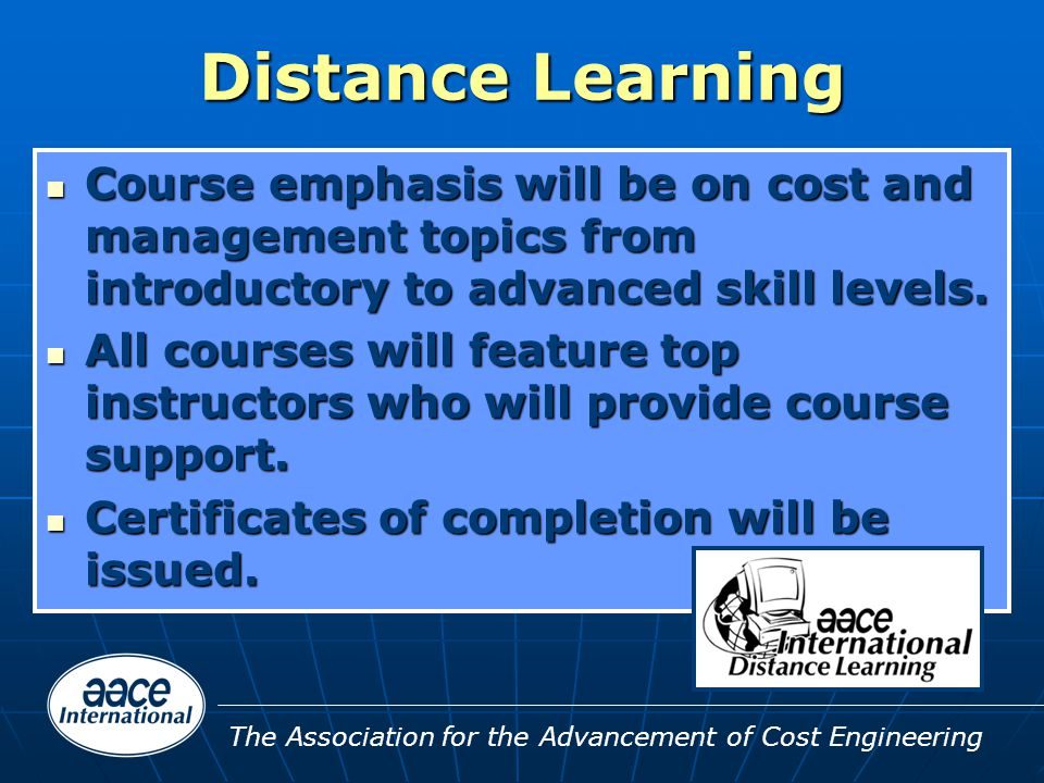 The Association for the Advancement of Cost Engineering Distance Learning Course emphasis will be on cost and management topics from introductory to advanced skill levels.