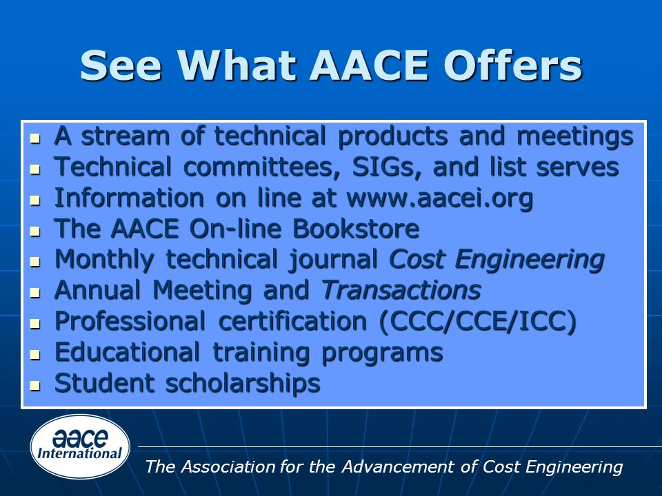 The Association for the Advancement of Cost Engineering See What AACE Offers A stream of technical products and meetings A stream of technical products and meetings Technical committees, SIGs, and list serves Technical committees, SIGs, and list serves Information on line at www.aacei.org Information on line at www.aacei.org The AACE On-line Bookstore The AACE On-line Bookstore Monthly technical journal Cost Engineering Monthly technical journal Cost Engineering Annual Meeting and Transactions Annual Meeting and Transactions Professional certification (CCC/CCE/ICC) Professional certification (CCC/CCE/ICC) Educational training programs Educational training programs Student scholarships Student scholarships