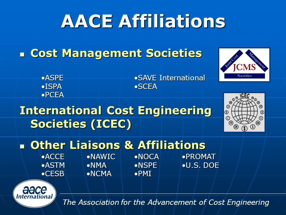 The Association for the Advancement of Cost Engineering AACE Affiliations Cost Management Societies Cost Management Societies International Cost Engineering Societies (ICEC) Other Liaisons & Affiliations Other Liaisons & Affiliations ACCEACCE ASTMASTM CESBCESB NOCANOCA NSPENSPE PMIPMI NAWICNAWIC NMANMA NCMANCMA PROMATPROMAT U.S.