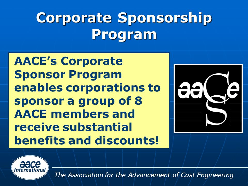 The Association for the Advancement of Cost Engineering Corporate Sponsorship Program AACE's Corporate Sponsor Program enables corporations to sponsor a group of 8 AACE members and receive substantial benefits and discounts!