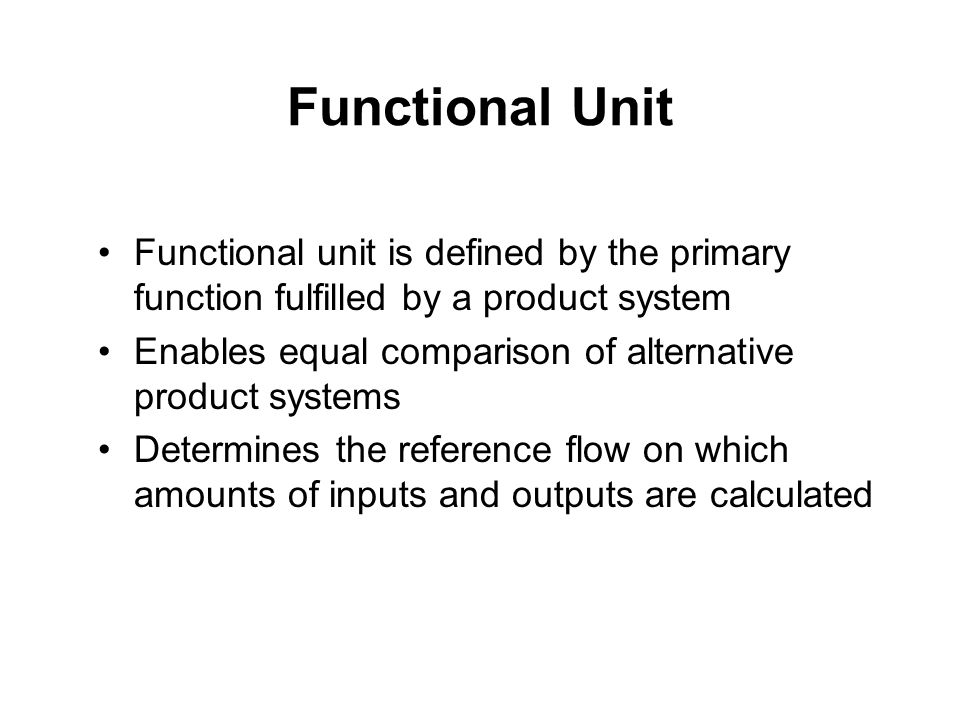 Functional Unit Functional unit is defined by the primary function fulfilled by a product system Enables equal comparison of alternative product systems Determines the reference flow on which amounts of inputs and outputs are calculated