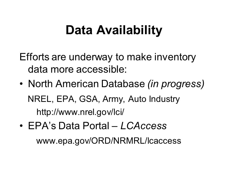 Data Availability Efforts are underway to make inventory data more accessible: North American Database (in progress) NREL, EPA, GSA, Army, Auto Industry http://www.nrel.gov/lci/ EPA's Data Portal – LCAccess www.epa.gov/ORD/NRMRL/lcaccess