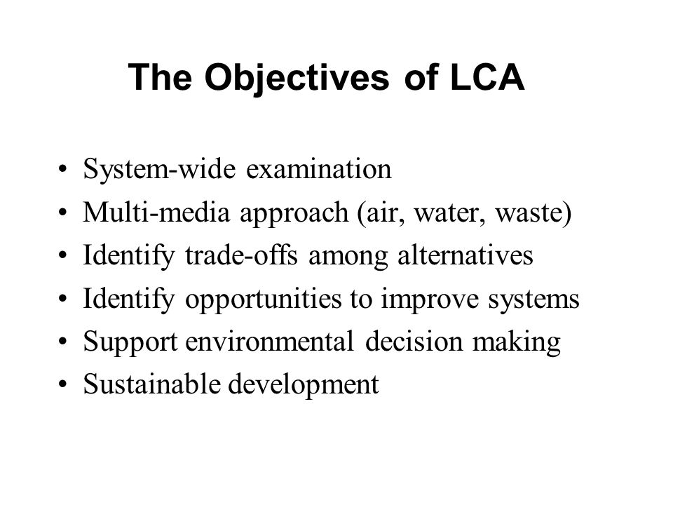 The Objectives of LCA System-wide examination Multi-media approach (air, water, waste) Identify trade-offs among alternatives Identify opportunities to improve systems Support environmental decision making Sustainable development