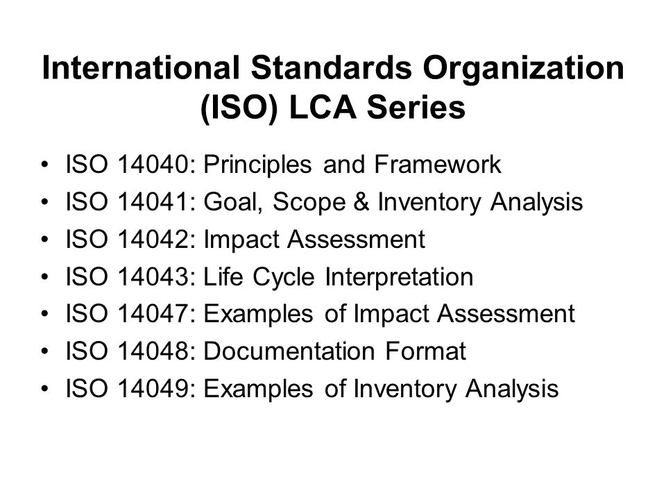 International Standards Organization (ISO) LCA Series ISO 14040: Principles and Framework ISO 14041: Goal, Scope & Inventory Analysis ISO 14042: Impact Assessment ISO 14043: Life Cycle Interpretation ISO 14047: Examples of Impact Assessment ISO 14048: Documentation Format ISO 14049: Examples of Inventory Analysis
