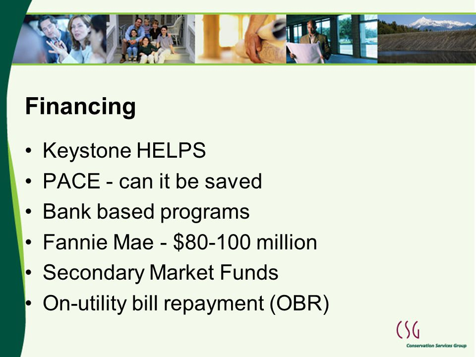 Financing Keystone HELPS PACE - can it be saved Bank based programs Fannie Mae - $80-100 million Secondary Market Funds On-utility bill repayment (OBR