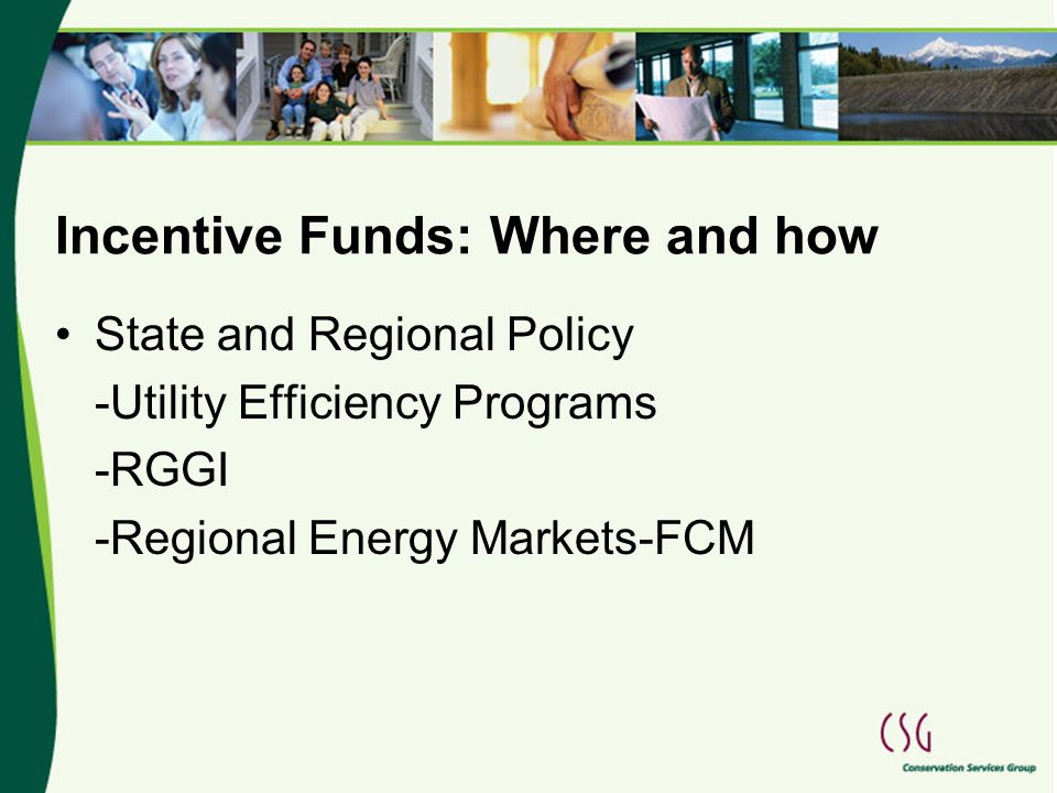 Incentive Funds: Where and how State and Regional Policy -Utility Efficiency Programs -RGGI -Regional Energy Markets-FCM