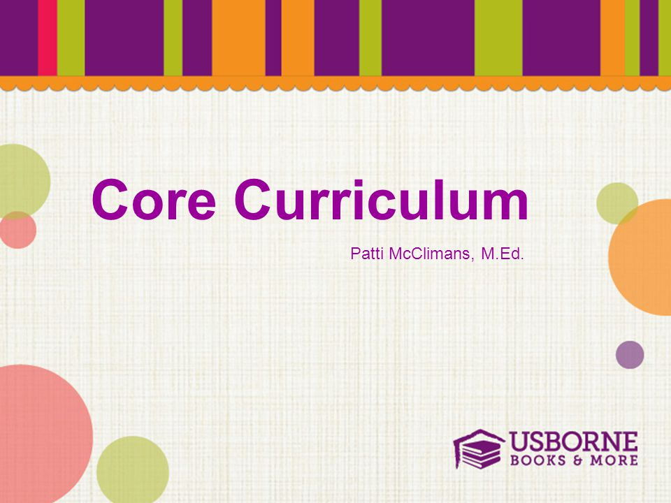 Core Curriculum Patti McClimans, M.Ed.